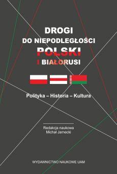 Drogi do niepodległości Polski i Białorusi. Polityka - Historia - Kultura (PDF)