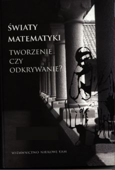 Światy matematyki. Tworzenie czy odkrywanie? Księga Pamiątkowa ofiarowana profesorowi Romanowi Murawskiemu