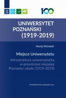 Miejsce Uniwersytetu. Infrastruktura uniwersytecka w przestrzeni miejskiej Poznania i okolic (1919–2019)