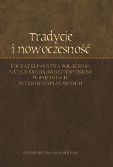 Tradycje i nowoczesność. Początki państwa polskiego na tle środkowoeuropejskim w badaniach interdyscyplinarnych