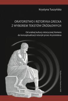 Oratorstwo kultury retorycznej Homera z wyborem tekstów źródłowych. Od oralnej kultury retorycznej Homera do konceptualizacji retoryki przez Arystotelesa