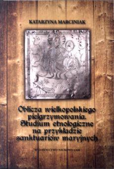 Oblicza wielkopolskiego pielgrzymowania. Studium etnologiczne na przykładzie sanktuariów maryjnych