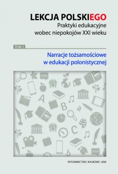 Lekcja polskiego. Praktyki edukacyjne wobec niepokojów XXI wieku, TOM 1: Narracje tożsamościowe w edukacji polonistycznej (PDF)