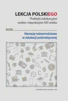Lekcja (POLSKI)ego. Praktyki edukacyjne wobec niepokojów XXI wieku. Tom 1: Narracje tożsamościowe w edukacji polonistycznej