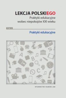 Lekcja (POLSKI)ego. Praktyki edukacyjne wobec niepokojów XXI wieku. Tom 2: Praktyki edukacyjne