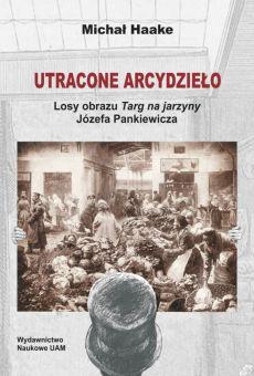 """Utracone arcydzieło. Losy obrazu """"Targ na jarzyny"""" Józefa Pankiewicza (PDF)"""