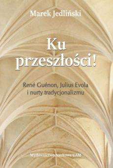 Ku przeszłości! René Guénon, Julius Evola i nurty tradycjonalizmu. Studium z filozofii kultury (PDF)