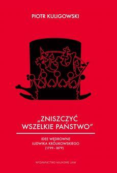 """""""Zniszczyć wszelkie państwo"""" Idee wędrowne Ludwika Królikowskiego (1799–1879) (PDF)"""