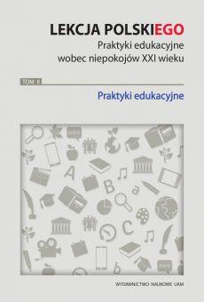 Lekcja polskiego. Praktyki edukacyjne wobec niepokojów XXI wieku, TOM 2: Praktyki edukacyjne (PDF)
