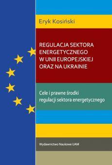 Regulacja sektora energetycznego w Unii Europejskiej oraz na Ukrainie/ The regulation of the energy sector in the European Union and in Ukraine/ Регулювання енергетичного сектору в Європейському Союзі та в Україні