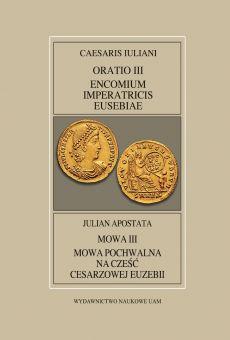 Fontes Historiae Antiquae XLV: Caesaris Iuliani, Oratio III, Encomium Imperatricis Eusebiae/Julian Apostata, Mowa III, Mowa pochwalna na cześć cesarzowej Euzebii