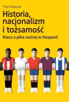 Historia, nacjonalizm i tożsamość. Rzecz o piłce nożnej w Hiszpanii