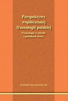 Perspektywy współczesnej frazeologii polskiej. Frazeologia w stylach i gatunkach mowy