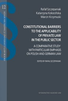 Constitutional barriers to the applicability of private law in the public sector. A comparative study with particular emphasis on Polish and German law (PDF)