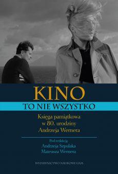 Kino to nie wszystko. Księga pamiątkowa w 80. urodziny Andrzeja Wernera (PDF)