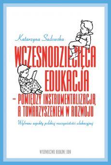 Wczesnodziecięca edukacja – pomiędzy instrumentalizacją a towarzyszeniem w rozwoju. Wybrane aspekty polskiej rzeczywistości edukacyjnej (PDF)