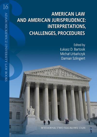 Łukasz D. Bartosik, Michał Urbańczyk, Damian Szlingiert (eds.), American Law and American Jurisprudence: Interpretations, Challenges, Procedures / Prawo amerykańskie i amerykańska jurysprudencja. Interpretacje, wyzwania, procedury