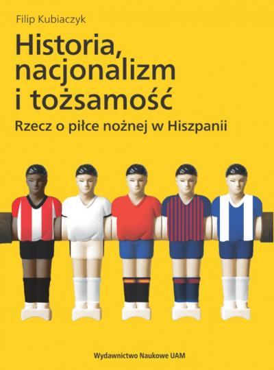 Filip Kubiaczyk, Historia, nacjonalizm i tożsamość. Rzecz o piłce nożnej  w Hiszpanii